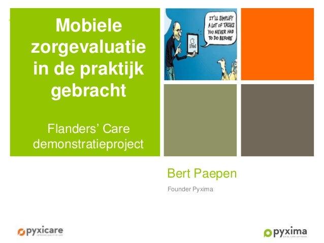 +  Mobiele zorgevaluatie in de praktijk gebracht Flanders' Care demonstratieproject Bert Paepen Founder Pyxima