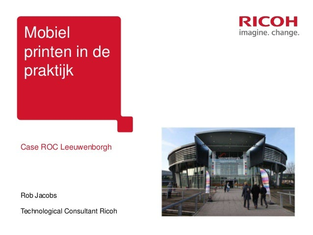 Mobielprinten in depraktijkCase ROC LeeuwenborghRob JacobsTechnological Consultant Ricoh