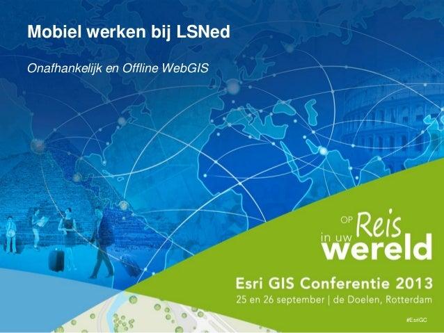 Onafhankelijk en Offline WebGIS #EsriGC Mobiel werken bij LSNed