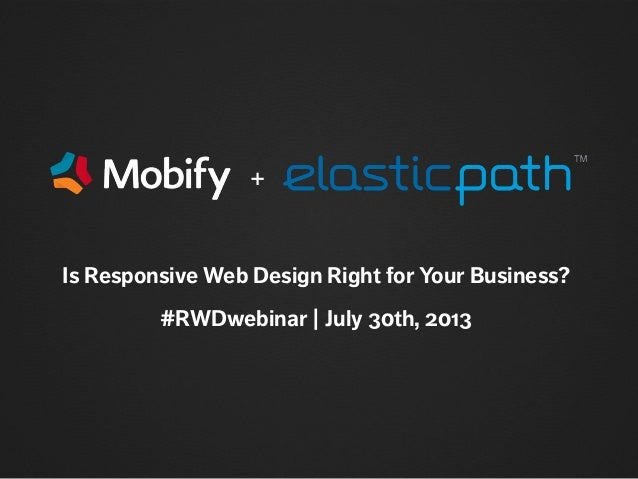 Is Responsive Web Design Right for Your Business? #RWDwebinar | July 30th, 2013 +