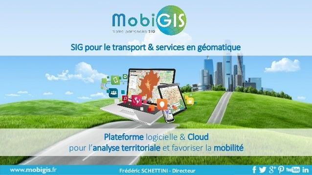 Présentation MobiGIS – 04/10/2016 1 Plateforme logicielle & Cloud pour l'analyse territoriale et favoriser la mobilité SIG...