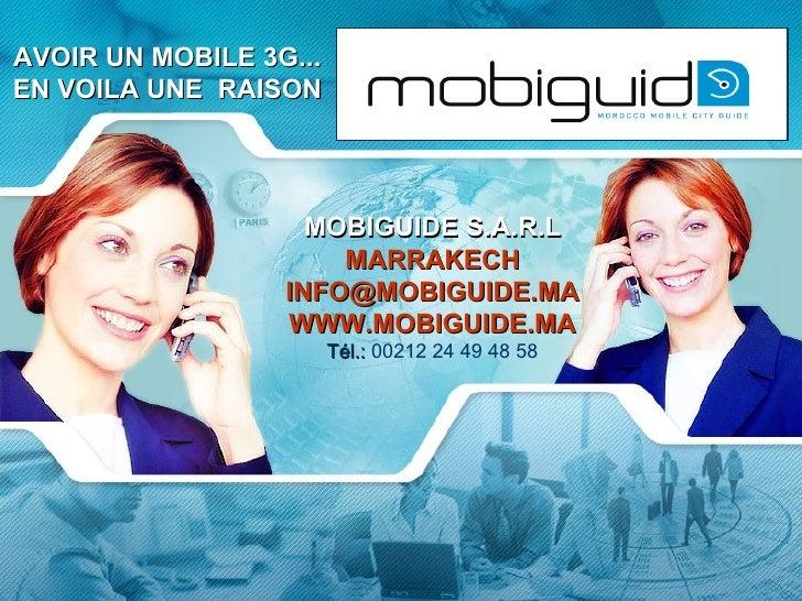 AVOIR UN MOBILE 3G... EN VOILA UNE  RAISON MOBIGUIDE  S.A.R.L MARRAKECH [email_address] WWW.MOBIGUIDE.MA Tél.:  00212 24 4...