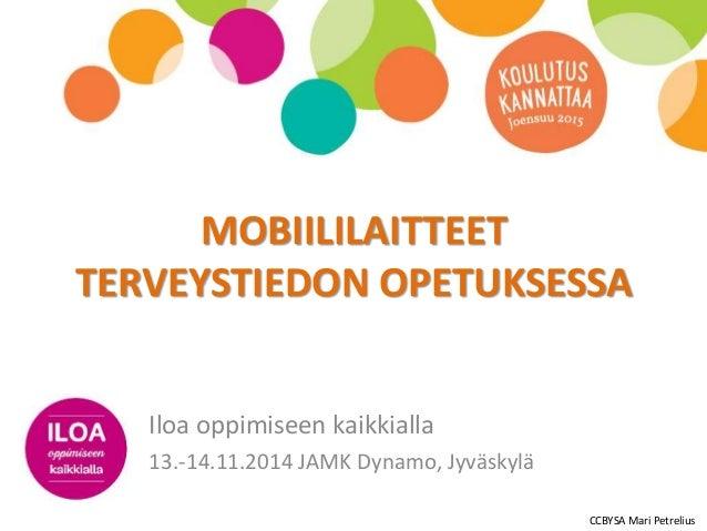 MOBIILILAITTEET  TERVEYSTIEDON OPETUKSESSA  Iloa oppimiseen kaikkialla  13.-14.11.2014 JAMK Dynamo, Jyväskylä  CCBYSA Mari...