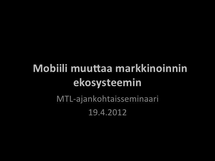 Mobiili muu)aa markkinoinnin                    ekosysteemin         MTL-‐ajankohtaisseminaari          ...