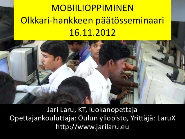 MOBIILIOPPIMINEN   Olkkari-hankkeen päätösseminaari              16.11.2012           Jari Laru, KT, luokanopettajaOpettaj...