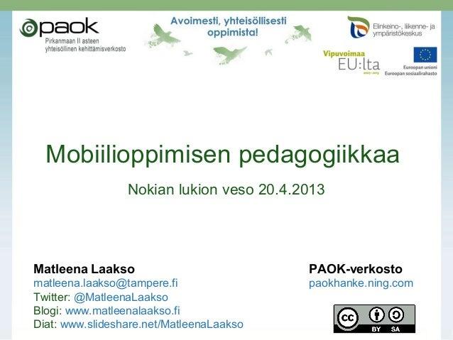 Mobiilioppimisen pedagogiikkaaNokian lukion veso 20.4.2013Matleena Laakso PAOK-verkostomatleena.laakso@tampere.fi paokhank...