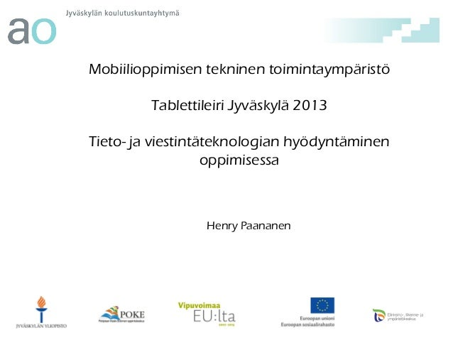 Mobiilioppimisen tekninen toimintaympäristö Tablettileiri Jyväskylä 2013 Tieto- ja viestintäteknologian hyödyntäminen oppi...