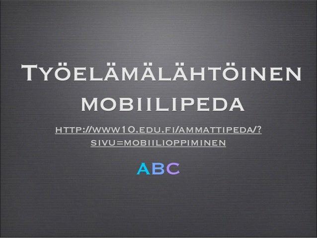 Työelämälähtöinen mobiilipeda ABC http://www10.edu.fi/ammattipeda/? sivu=mobiilioppiminen