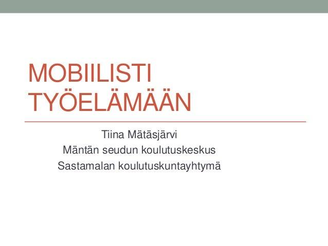 MOBIILISTI TYÖELÄMÄÄN Tiina Mätäsjärvi Mäntän seudun koulutuskeskus Sastamalan koulutuskuntayhtymä