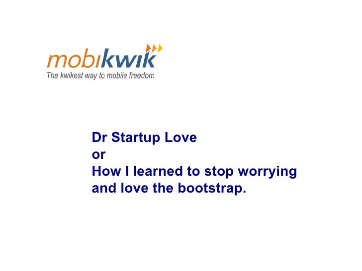 Dr Startup Love  or  How I learned to stop worrying  and love the bootstrap.