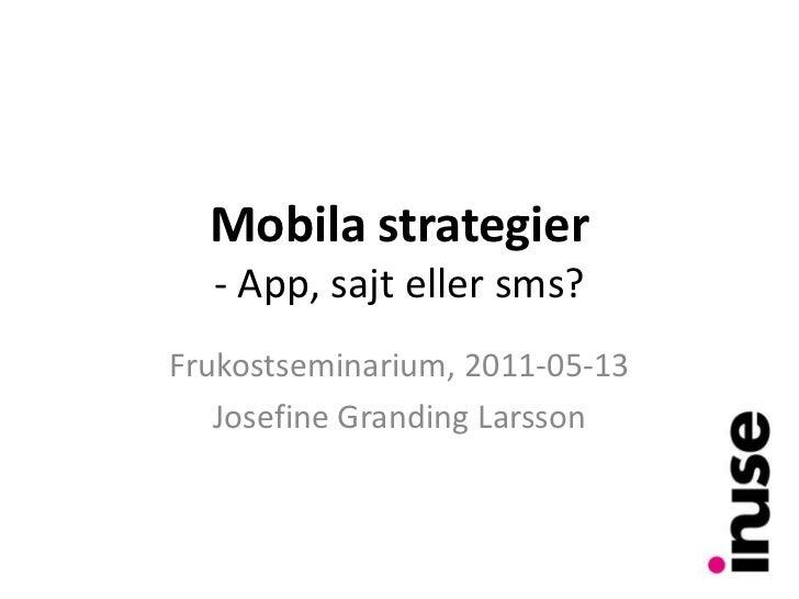 Mobila strategier- App, sajt eller sms?<br />Frukostseminarium, 2011-05-13<br />Josefine Granding Larsson<br />