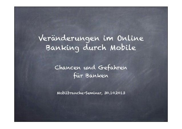 Veränderungen im Online Banking durch Mobile !  Chancen und Gefahren  für Banken ! Mobilbranche-Seminar, 30.10.2013