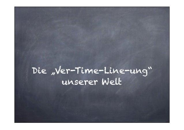 """Die """"Ver-Time-Line-ung"""" unserer Welt"""