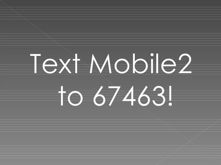 <ul><li>Text Mobile2 to 67463! </li></ul>