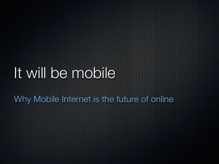 It will be mobileWhy Mobile Internet is the future of online