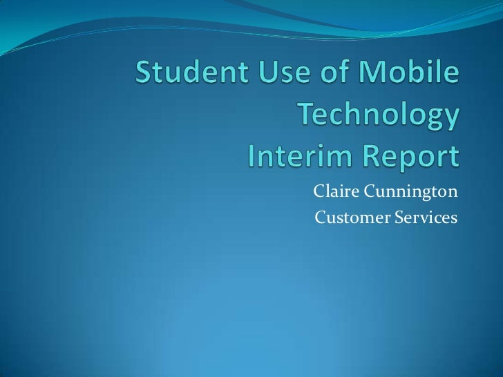 Student Use of Mobile TechnologyInterim Report<br />Claire Cunnington<br />Customer Services<br />