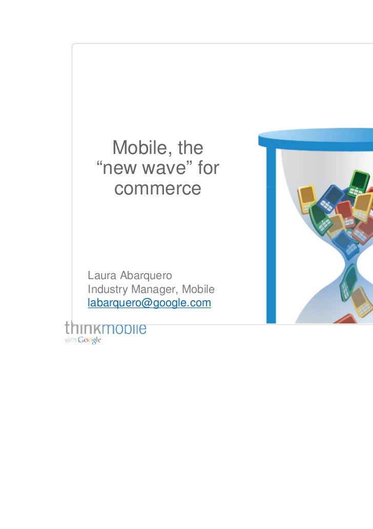 """Mobile, the """"new wave"""" for   commerceLaura AbarqueroIndustry Manager, Mobilelabarquero@google.com                         ..."""