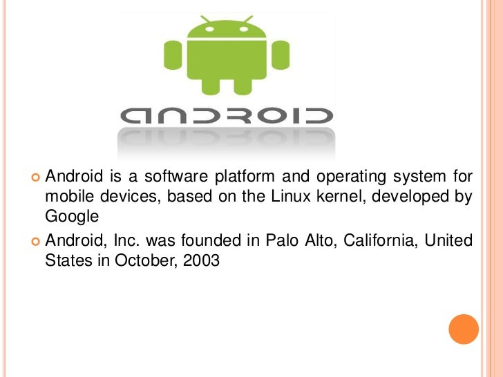  Android is a software platform and operating system for  mobile devices, based on the Linux kernel, developed by  Google...