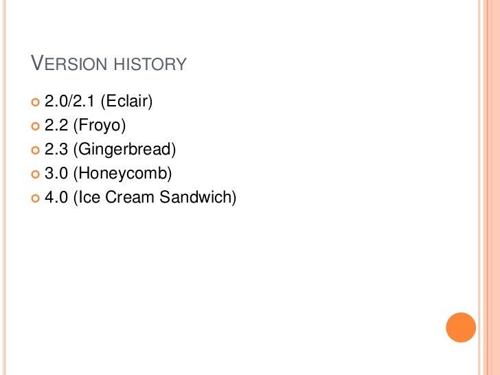 VERSION HISTORY 2.0/2.1 (Eclair) 2.2 (Froyo) 2.3 (Gingerbread) 3.0 (Honeycomb) 4.0 (Ice Cream Sandwich)