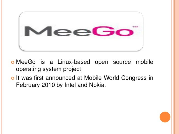 MeeGo is a Linux-based open source mobile  operating system project. It was first announced at Mobile World Congress in...