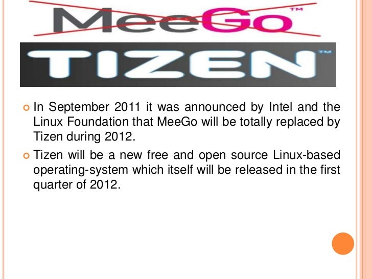  In September 2011 it was announced by Intel and the  Linux Foundation that MeeGo will be totally replaced by  Tizen duri...