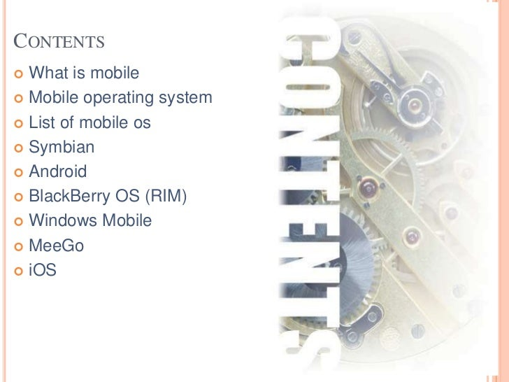 CONTENTS What is mobile Mobile operating system List of mobile os Symbian Android BlackBerry OS (RIM) Windows Mobil...