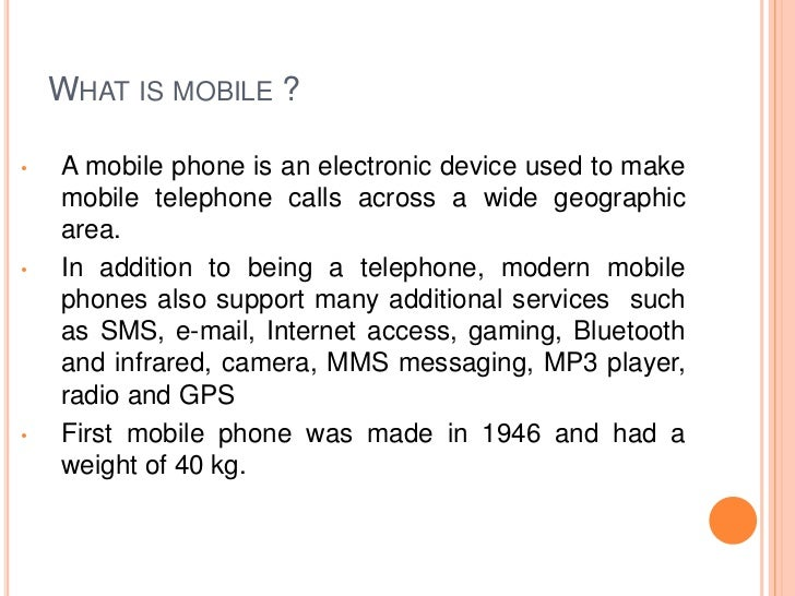 WHAT IS MOBILE ?•   A mobile phone is an electronic device used to make    mobile telephone calls across a wide geographic...