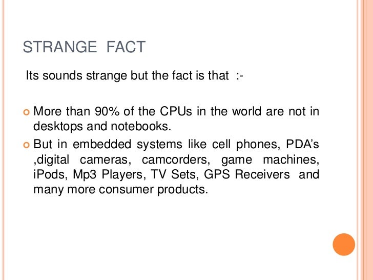 STRANGE FACTIts sounds strange but the fact is that :- More than 90% of the CPUs in the world are not in  desktops and no...