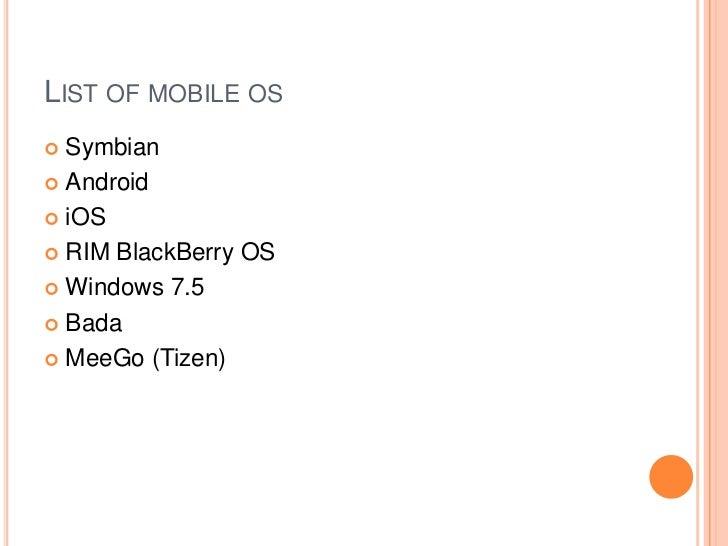 LIST OF MOBILE OS Symbian Android iOS RIM BlackBerry OS Windows 7.5 Bada MeeGo (Tizen)