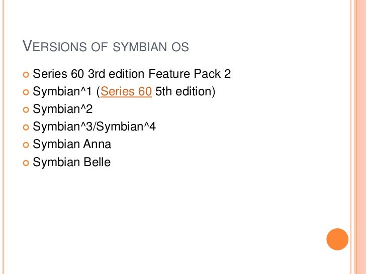 VERSIONS OF SYMBIAN OS Series 60 3rd edition Feature Pack 2 Symbian^1 (Series 60 5th edition) Symbian^2 Symbian^3/Symb...