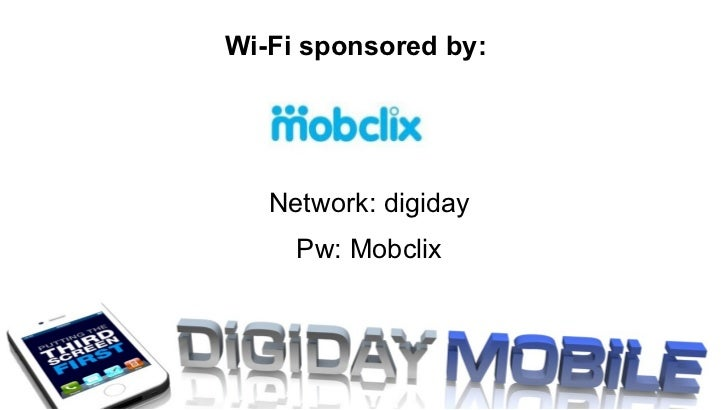 Network: digiday Pw: Mobclix Wi-Fi sponsored by: