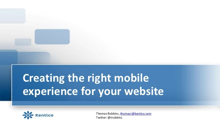 Creating the right mobileexperience for your website              Thomas Robbins, thomasr@kentico.com              Twitter...