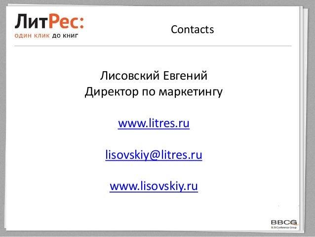 ContactsЛисовский ЕвгенийДиректор по маркетингуwww.litres.rulisovskiy@litres.ruwww.lisovskiy.ru