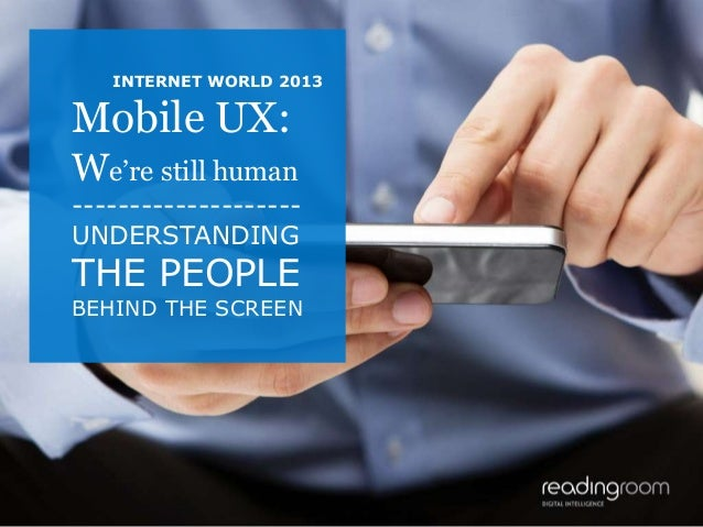 INTERNET WORLD 2013  Mobile UX: We're still human -------------------UNDERSTANDING  THE PEOPLE  BEHIND THE SCREEN  1