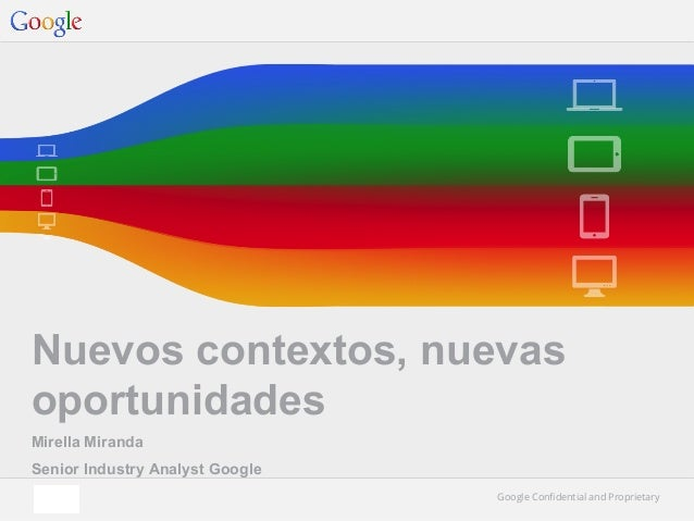Nuevos contextos, nuevas oportunidades Mirella Miranda Senior Industry Analyst Google Google Confidential and Proprietary