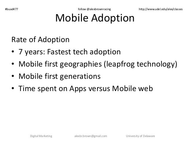 Mobile Adoption Rate of Adoption • 7 years: Fastest tech adoption • Mobile first geographies (leapfrog technology) • Mobil...