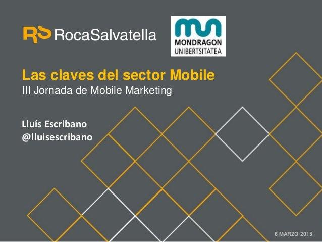 Las claves del sector Mobile III Jornada de Mobile Marketing 6 MARZO 2015 Lluís Escribano @lluisescribano