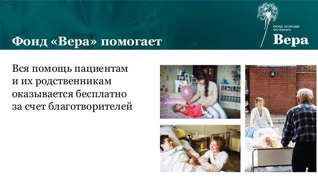 Фонд «Вера» помогает Вся помощь пациентам и их родственникам оказывается бесплатно за счет благотворителей