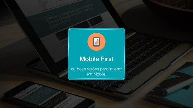 Mobile First ou boas razões para investir em Mobile.