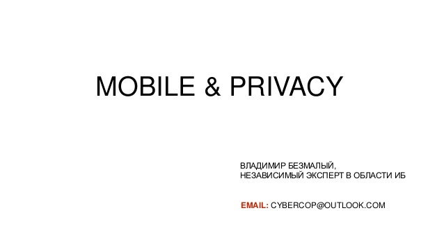 ВЛАДИМИР БЕЗМАЛЫЙ, НЕЗАВИСИМЫЙ ЭКСПЕРТ В ОБЛАСТИ ИБ EMAIL: CYBERCOP@OUTLOOK.COM MOBILE & PRIVACY