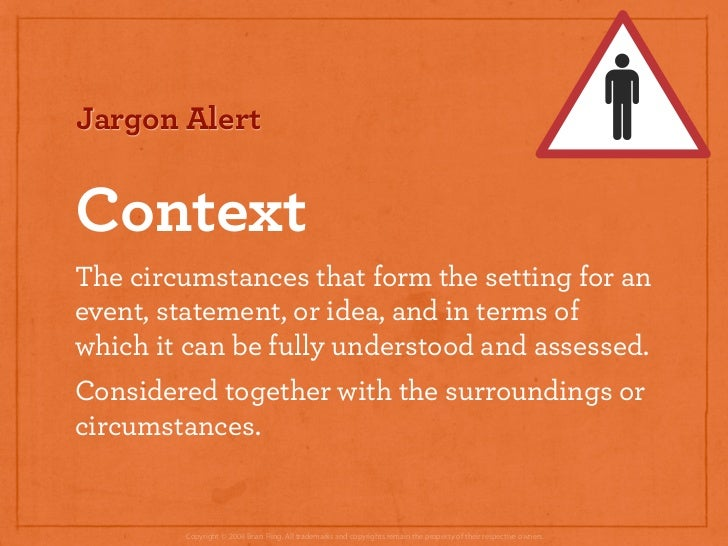 Jargon Alert   Context The circumstances that form the setting for an event, statement, or idea, and in terms of which it ...
