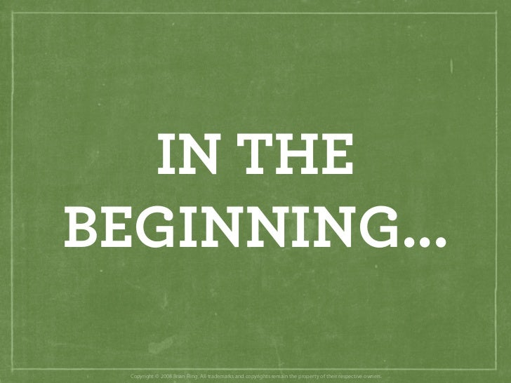 IN THE BEGINNING...    Copyright © 2008 Brian Fling. All trademarks and copyrights remain the property of their respective...