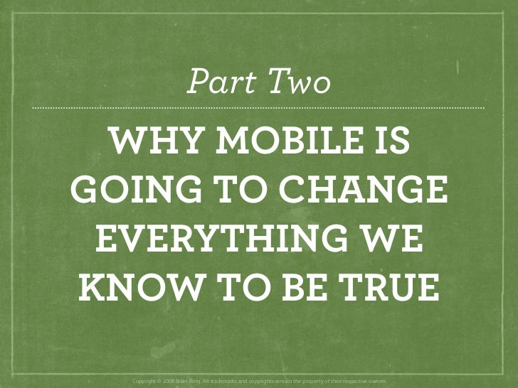 Part Two   WHY MOBILE IS GOING TO CHANGE  EVERYTHING WE KNOW TO BE TRUE    Copyright © 2008 Brian Fling. All trademarks an...