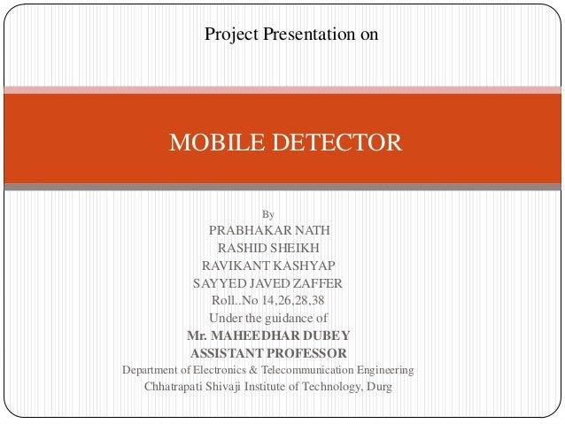 Project Presentation on  MOBILE DETECTOR By  PRABHAKAR NATH RASHID SHEIKH RAVIKANT KASHYAP SAYYED JAVED ZAFFER Roll..No 14...