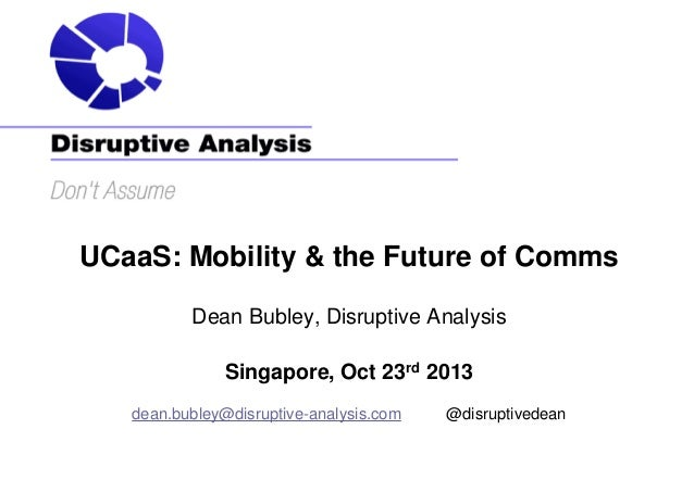 UCaaS: Mobility & the Future of Comms Dean Bubley, Disruptive Analysis Singapore, Oct 23rd 2013 dean.bubley@disruptive-ana...