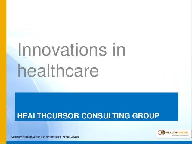 Innovations in healthcare HEALTHCURSOR CONSULTING GROUP Copyright @HealthCursor- not for circulation- A6/2010/Guild