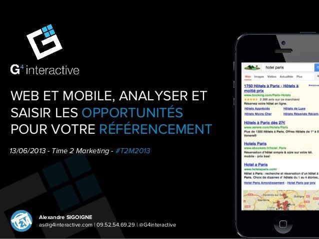 WEB ET MOBILE, ANALYSER ETSAISIR LES OPPORTUNITÉSPOUR VOTRE RÉFÉRENCEMENT13/06/2013 - Time 2 Marketing - #T2M2013Alexandre...