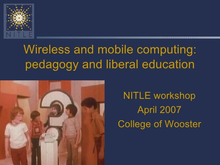 Wireless and mobile computing: pedagogy and liberal education NITLE workshop April 2007 College of Wooster