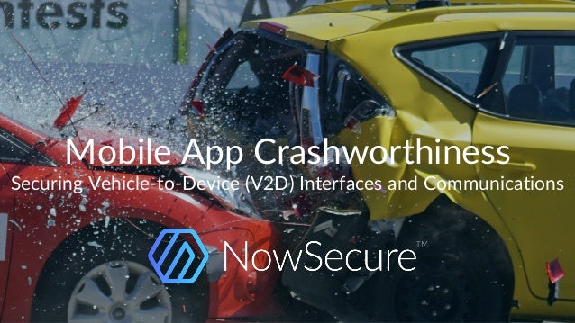 © Copyright 2017 NowSecure, Inc. All Rights Reserved. Proprietary information. Mobile App Crashworthiness Securing Vehicle...