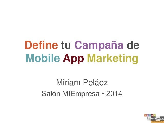 Define tu Campaña de Mobile App Marketing Miriam Peláez Salón MIEmpresa • 2014
